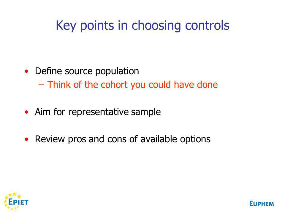 Key points in choosing controls Define source population –Think of the cohort you could have done Aim for representative sample Review pros and cons of available options