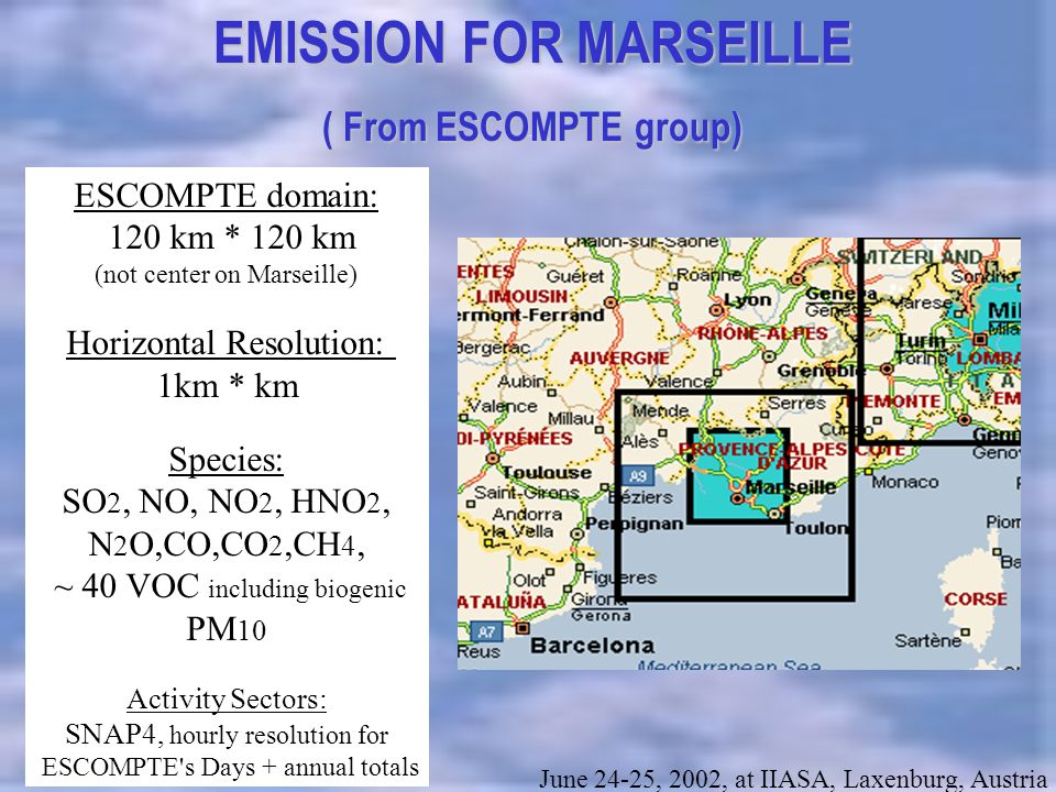title EMISSION FOR MARSEILLE ( From ESCOMPTE group) June 24-25, 2002, at IIASA, Laxenburg, Austria ESCOMPTE domain: 120 km * 120 km (not center on Marseille) Horizontal Resolution: 1km * km Species: SO 2, NO, NO 2, HNO 2, N 2 O,CO,CO 2,CH 4, ~ 40 VOC including biogenic PM 10 Activity Sectors: SNAP4, hourly resolution for ESCOMPTE s Days + annual totals