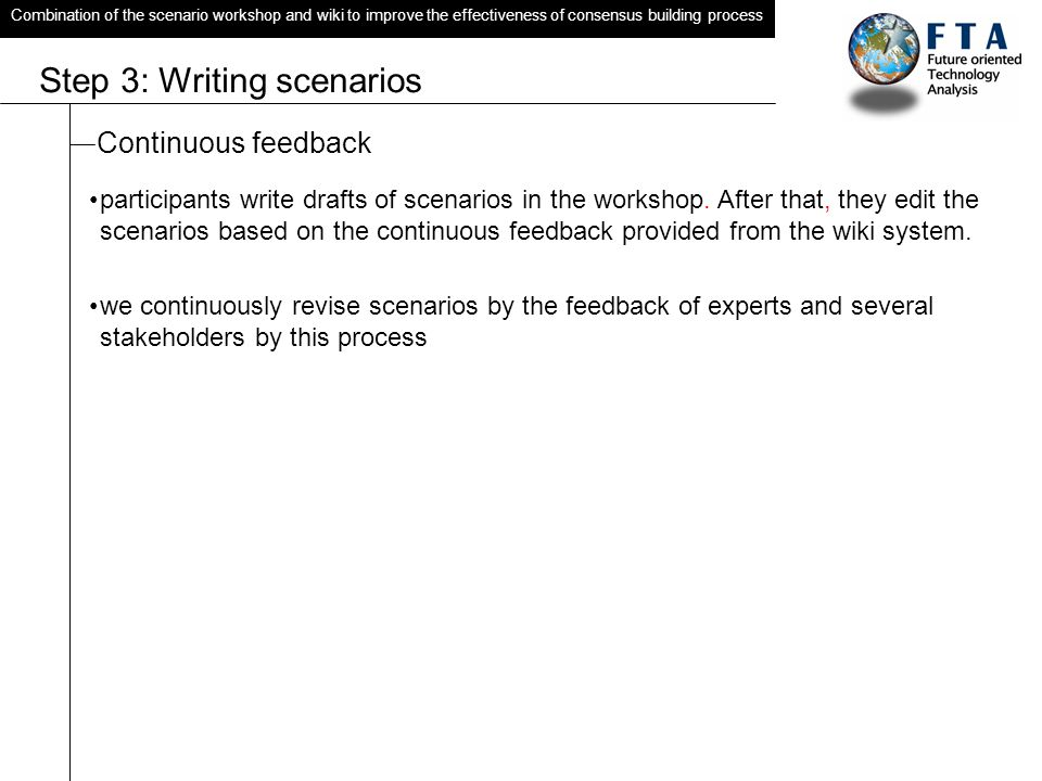 Combination of the scenario workshop and wiki to improve the effectiveness of consensus building process Step 3: Writing scenarios Continuous feedback participants write drafts of scenarios in the workshop.