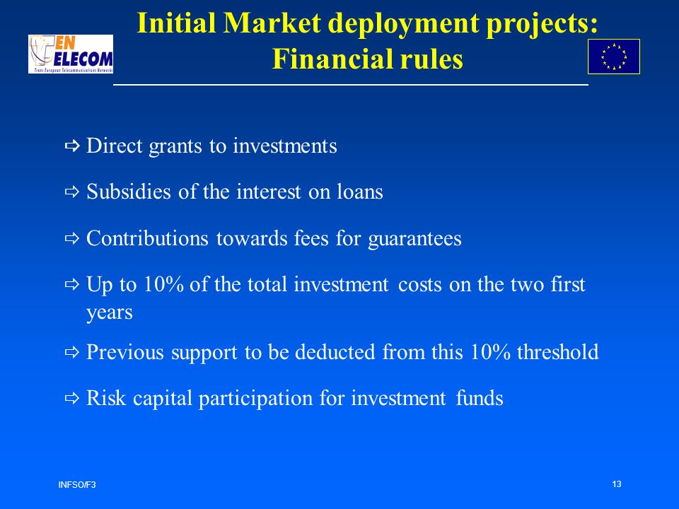 INFSO/F3 13 Direct grants to investments Subsidies of the interest on loans Contributions towards fees for guarantees Up to 10% of the total investmen