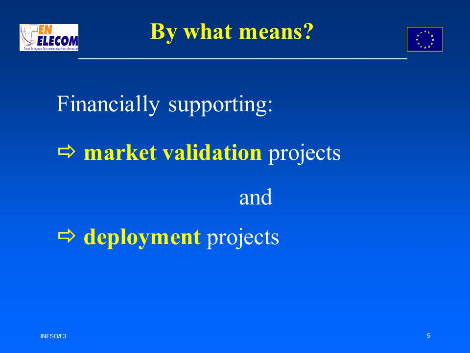 INFSO/F3 5 Financially supporting: market validation projects and deployment projects By what means