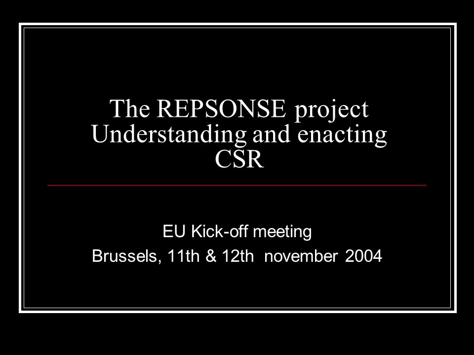 The REPSONSE project Understanding and enacting CSR EU Kick-off meeting Brussels, 11th & 12th november 2004