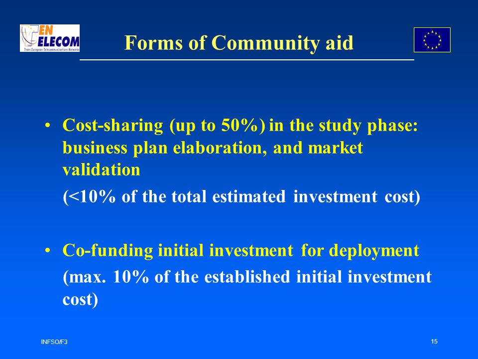 INFSO/F3 15 Forms of Community aid Cost-sharing (up to 50%) in the study phase: business plan elaboration, and market validation (<10% of the total estimated investment cost) Co-funding initial investment for deployment (max.