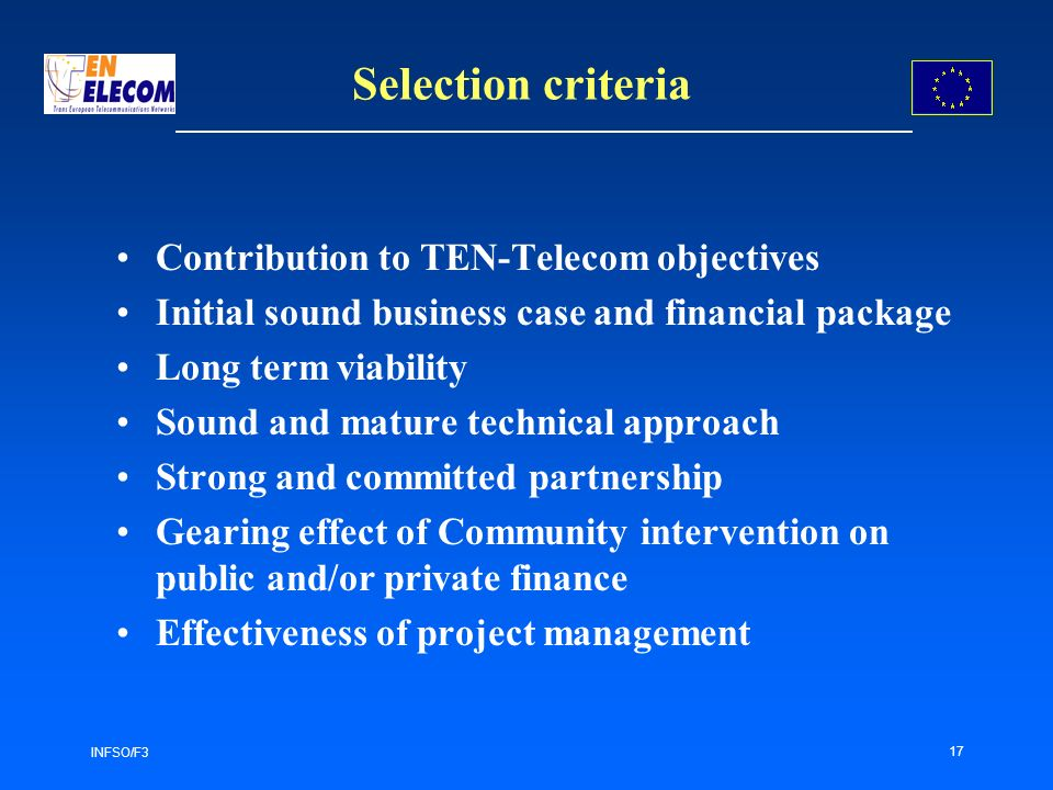 INFSO/F3 17 Selection criteria Contribution to TEN-Telecom objectives Initial sound business case and financial package Long term viability Sound and mature technical approach Strong and committed partnership Gearing effect of Community intervention on public and/or private finance Effectiveness of project management