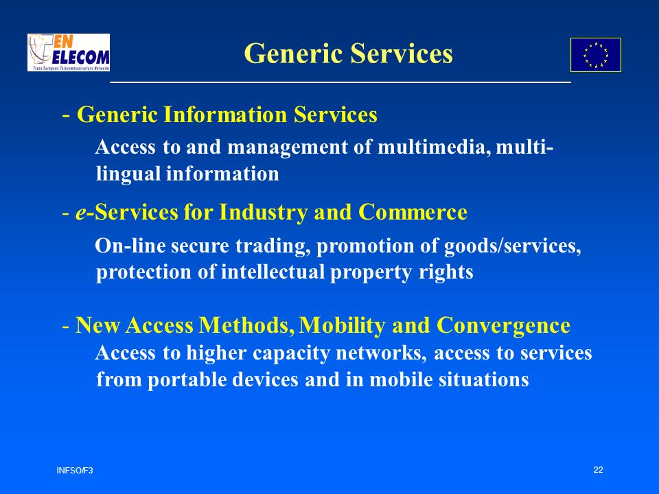 INFSO/F3 22 Generic Services - Generic Information Services Access to and management of multimedia, multi- lingual information - e-Services for Industry and Commerce On-line secure trading, promotion of goods/services, protection of intellectual property rights - New Access Methods, Mobility and Convergence Access to higher capacity networks, access to services from portable devices and in mobile situations