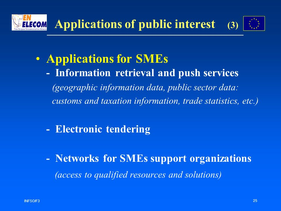 INFSO/F3 25 Applications for SMEs - Information retrieval and push services (geographic information data, public sector data: customs and taxation information, trade statistics, etc.) - Electronic tendering - Networks for SMEs support organizations (access to qualified resources and solutions) Applications of public interest (3)