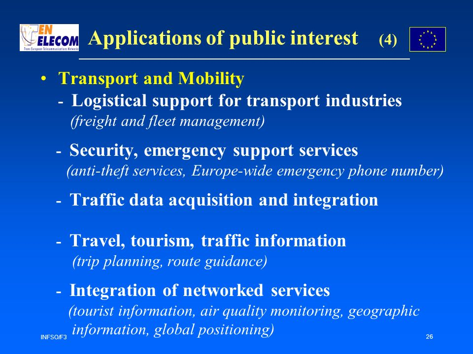 INFSO/F3 26 Applications of public interest (4) Transport and Mobility - Logistical support for transport industries (freight and fleet management) - Security, emergency support services (anti-theft services, Europe-wide emergency phone number) - Traffic data acquisition and integration - Travel, tourism, traffic information (trip planning, route guidance) - Integration of networked services (tourist information, air quality monitoring, geographic information, global positioning)