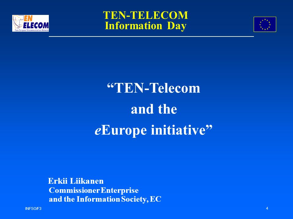 INFSO/F3 4 TEN-Telecom and the eEurope initiative Erkii Liikanen Commissioner Enterprise and the Information Society, EC TEN-TELECOM Information Day