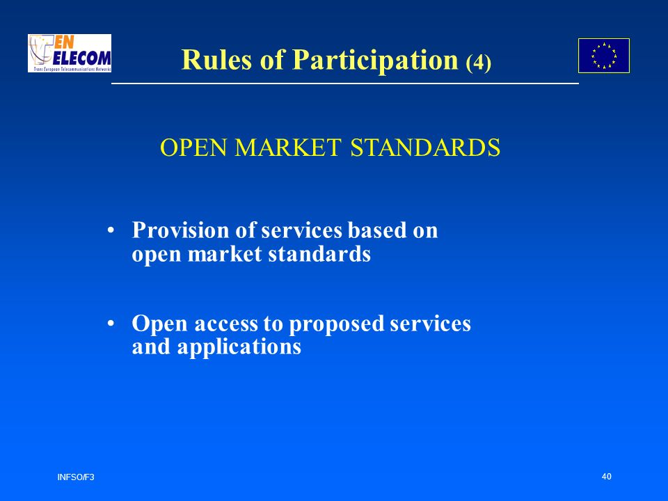 INFSO/F3 40 Rules of Participation (4) Provision of services based on open market standards Open access to proposed services and applications OPEN MARKET STANDARDS