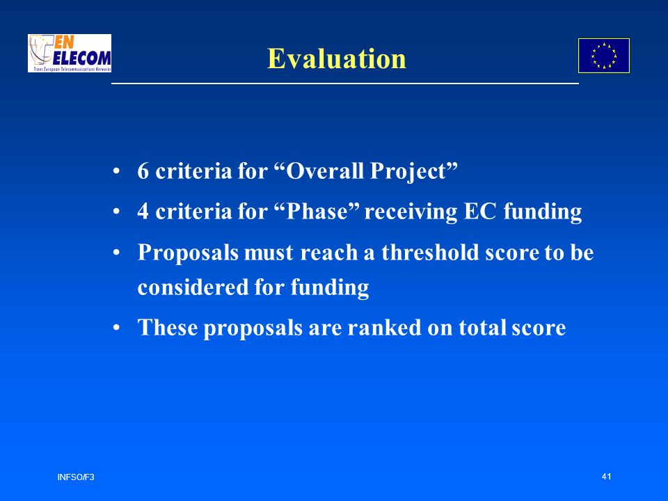 INFSO/F3 41 Evaluation 6 criteria for Overall Project 4 criteria for Phase receiving EC funding Proposals must reach a threshold score to be considered for funding These proposals are ranked on total score