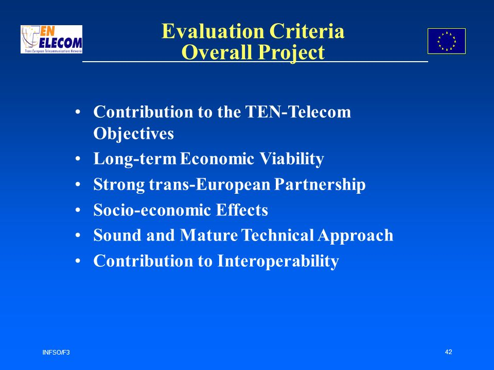 INFSO/F3 42 Evaluation Criteria Overall Project Contribution to the TEN-Telecom Objectives Long-term Economic Viability Strong trans-European Partnership Socio-economic Effects Sound and Mature Technical Approach Contribution to Interoperability