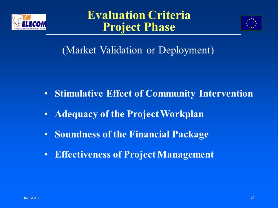 INFSO/F3 43 Evaluation Criteria Project Phase Stimulative Effect of Community Intervention Adequacy of the Project Workplan Soundness of the Financial Package Effectiveness of Project Management (Market Validation or Deployment)
