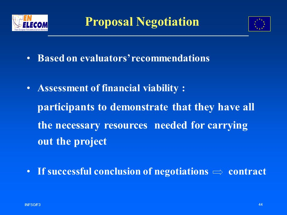 INFSO/F3 44 Proposal Negotiation Based on evaluators recommendations Assessment of financial viability : participants to demonstrate that they have all the necessary resources needed for carrying out the project If successful conclusion of negotiations contract