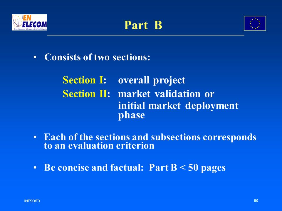 INFSO/F3 50 Part B Section I: overall project Section II: market validation or initial market deployment phase Each of the sections and subsections corresponds to an evaluation criterion Be concise and factual: Part B < 50 pages Consists of two sections: