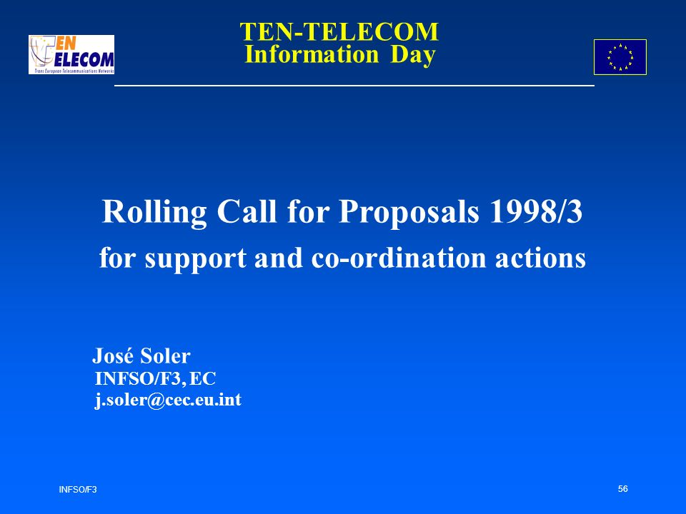 INFSO/F3 56 Rolling Call for Proposals 1998/3 for support and co-ordination actions José Soler INFSO/F3, EC TEN-TELECOM Information Day