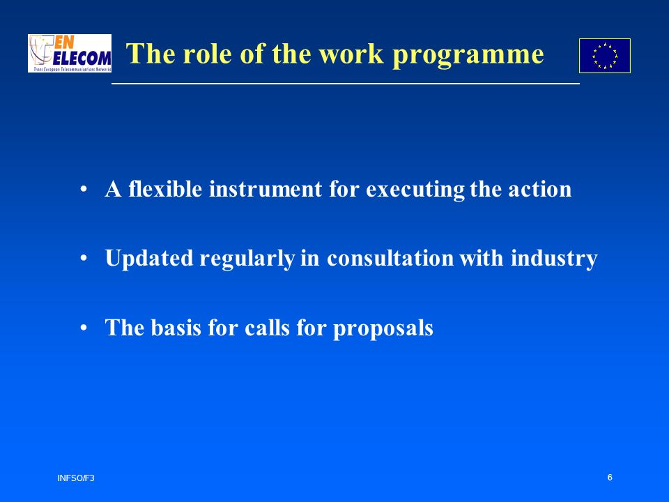 INFSO/F3 6 The role of the work programme A flexible instrument for executing the action Updated regularly in consultation with industry The basis for calls for proposals