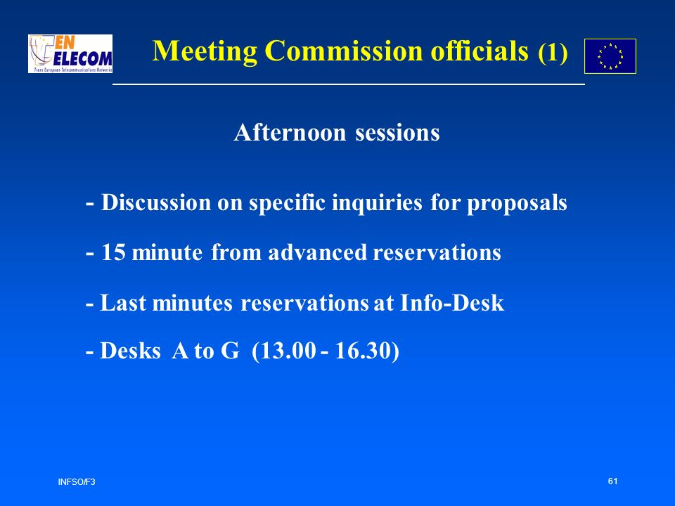 INFSO/F3 61 Meeting Commission officials (1) - Discussion on specific inquiries for proposals - 15 minute from advanced reservations - Last minutes reservations at Info-Desk - Desks A to G ( ) Afternoon sessions