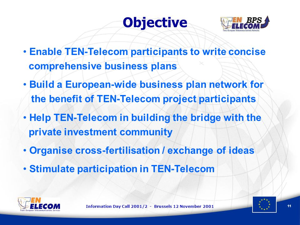 Information Day Call 2001/2 - Brussels 12 November 2001 11 Objective Enable TEN-Telecom participants to write concise comprehensive business plans Bui