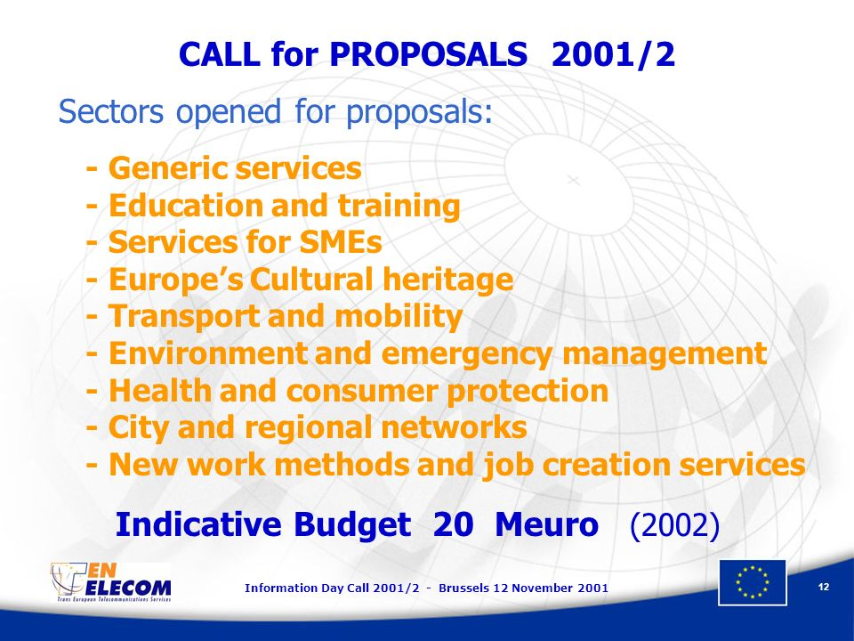 Information Day Call 2001/2 - Brussels 12 November 2001 12 CALL for PROPOSALS 2001/2 Sectors opened for proposals: - Generic services - Education and