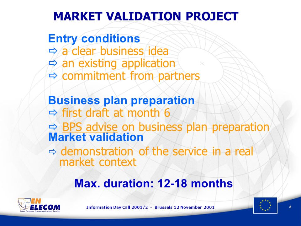 Information Day Call 2001/2 - Brussels 12 November 2001 8 Entry conditions a clear business idea an existing application commitment from partners Busi