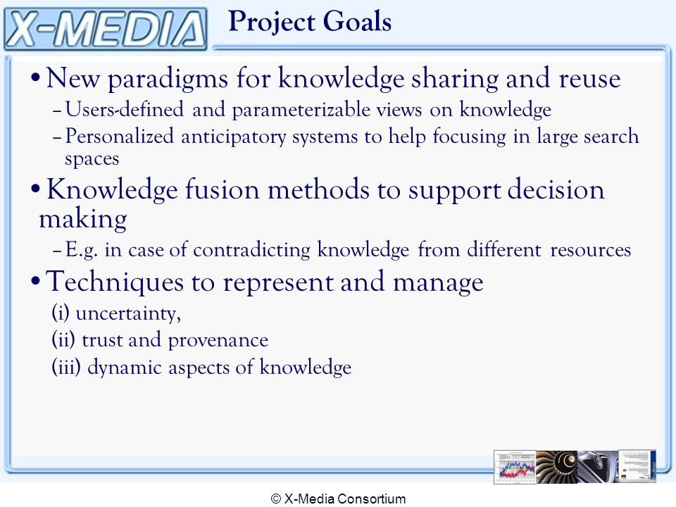 © X-Media Consortium Project Goals New paradigms for knowledge sharing and reuse –Users-defined and parameterizable views on knowledge –Personalized anticipatory systems to help focusing in large search spaces Knowledge fusion methods to support decision making –E.g.