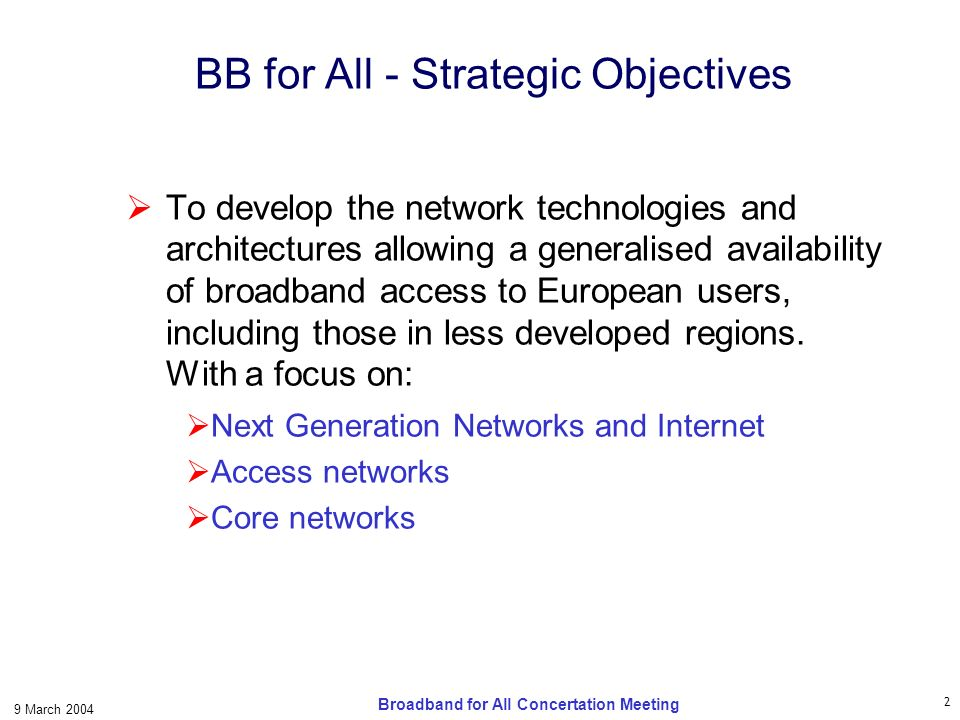 3 9 March 2004 Broadband for All Concertation Meeting Technology & Applications Technology Trends: Overview of leading technologies for (mainly) Access Networks and Core Networks Convergence and Interoperability: Physical Layer Network Layer Open Issues: Relationship with NGNs (NP, SP, SC separation) Security New protocols QoS