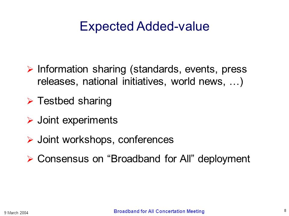 8 9 March 2004 Broadband for All Concertation Meeting Expected Added-value Information sharing (standards, events, press releases, national initiatives, world news, …) Testbed sharing Joint experiments Joint workshops, conferences Consensus on Broadband for All deployment