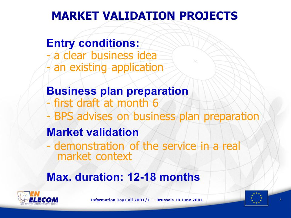 Information Day Call 2001/1 - Brussels 19 June 2001 4 Entry conditions: - a clear business idea - an existing application Business plan preparation -