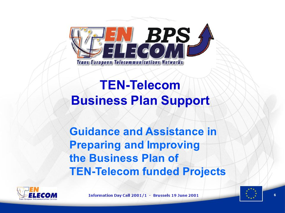 Information Day Call 2001/1 - Brussels 19 June 2001 6 TEN-Telecom Business Plan Support Guidance and Assistance in Preparing and Improving the Busines