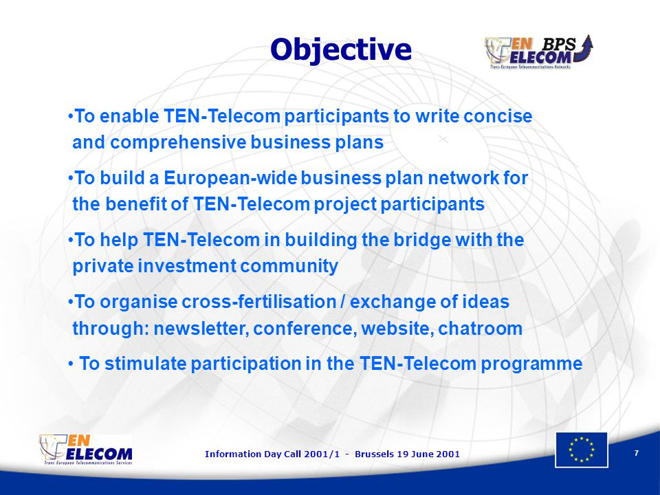 Information Day Call 2001/1 - Brussels 19 June 2001 7 Objective To enable TEN-Telecom participants to write concise and comprehensive business plans T