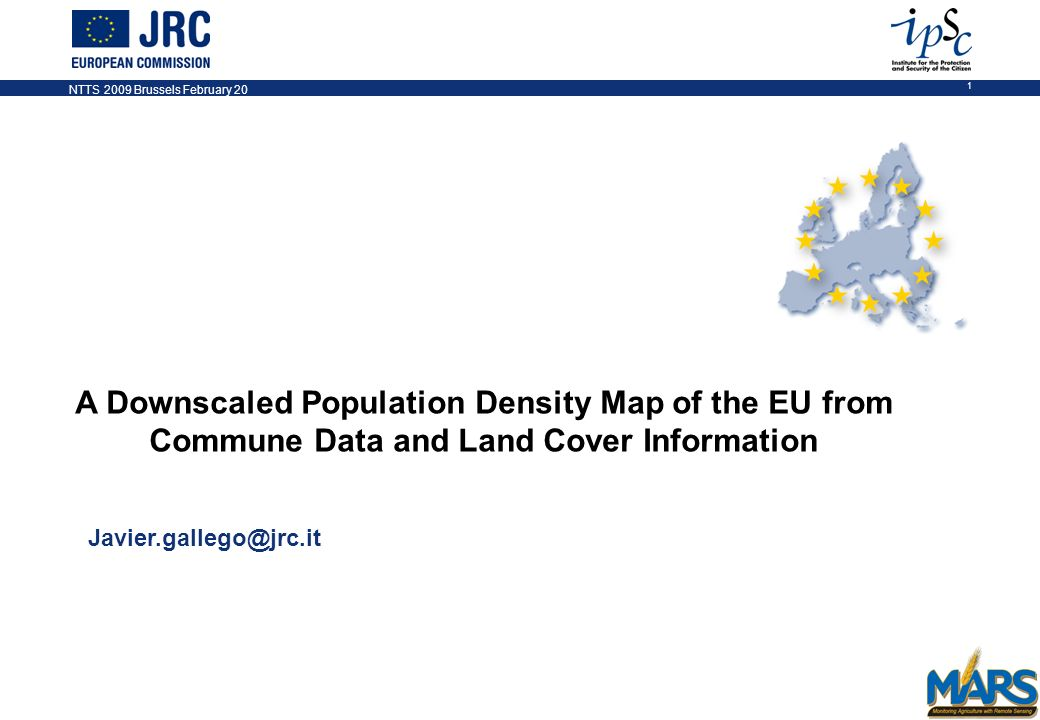 NTTS 2009 Brussels February 20 1 A Downscaled Population Density Map of the EU from Commune Data and Land Cover Information Javier.gallego@jrc.it NOTES 1.