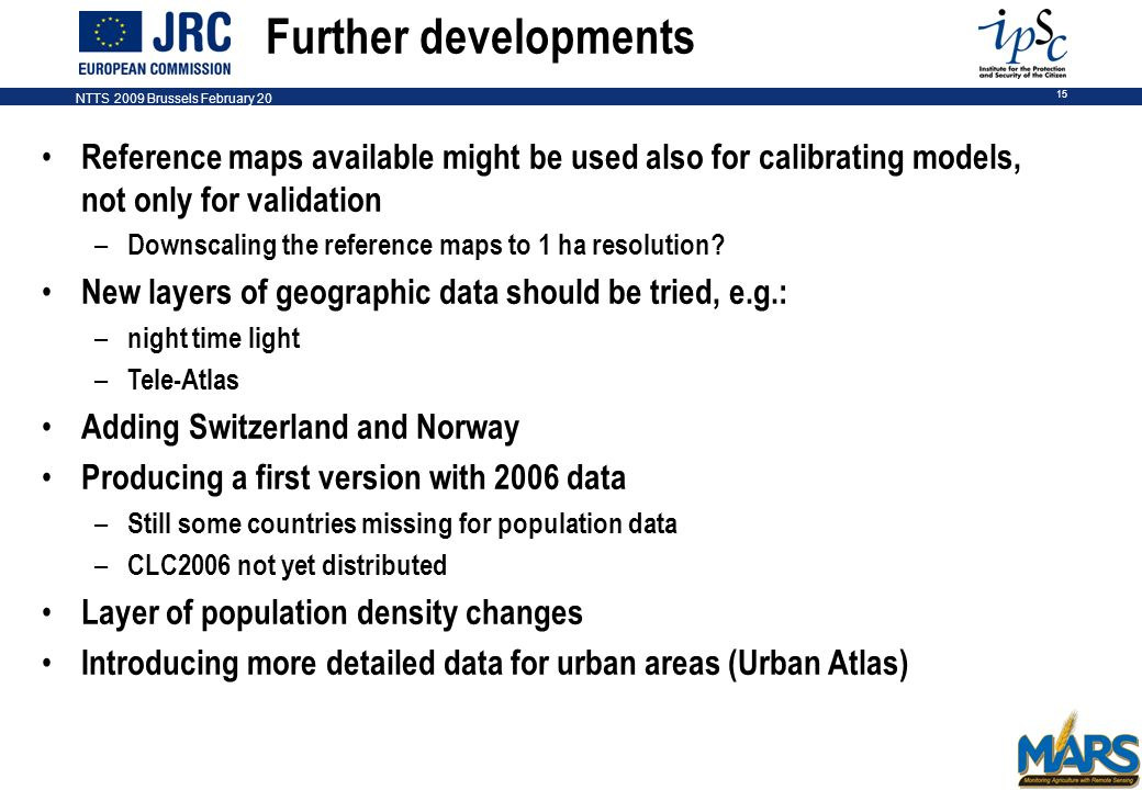 NTTS 2009 Brussels February 20 15 Further developments Reference maps available might be used also for calibrating models, not only for validation – Downscaling the reference maps to 1 ha resolution.