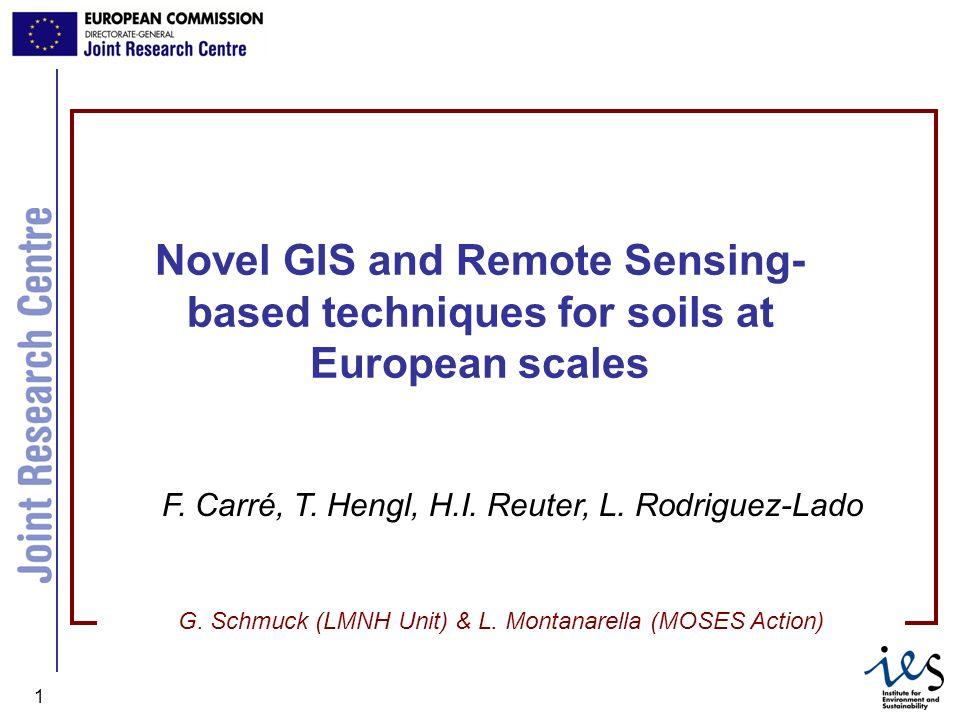 JRC Ispra - IES 1 Novel GIS and Remote Sensing- based techniques for soils at European scales F. Carré, T. Hengl, H.I. Reuter, L. Rodriguez-Lado G. Sc