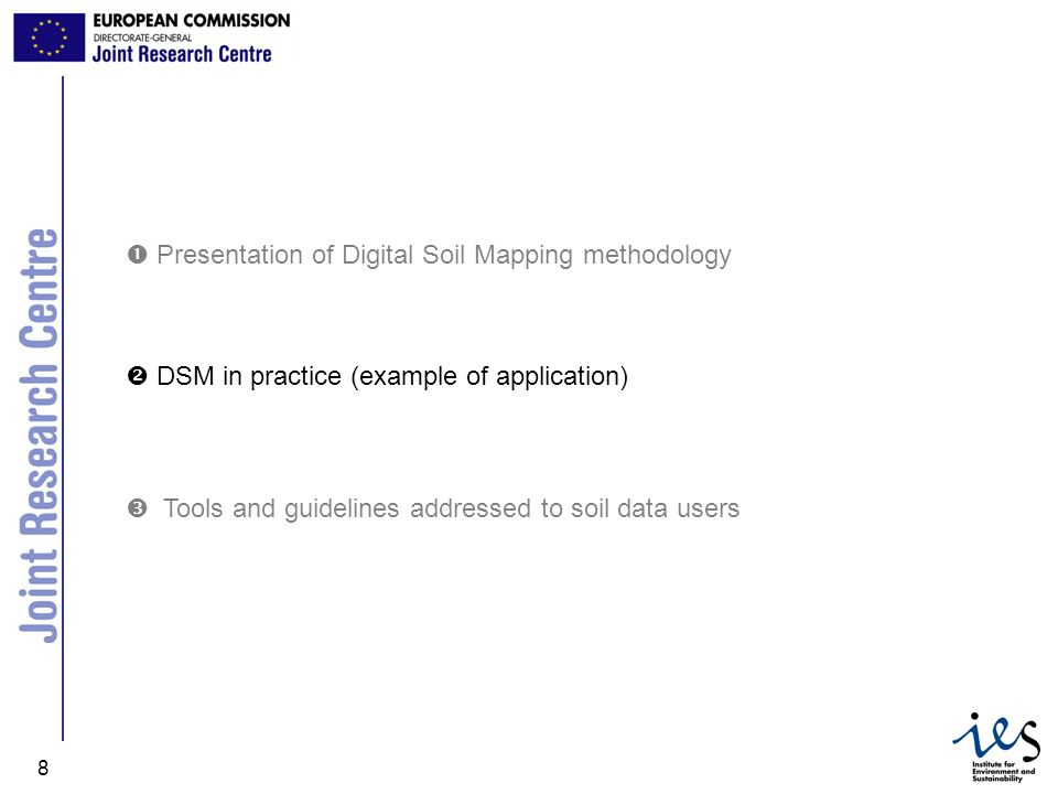 JRC Ispra - IES 8 DSM in practice (example of application) Presentation of Digital Soil Mapping methodology Tools and guidelines addressed to soil dat
