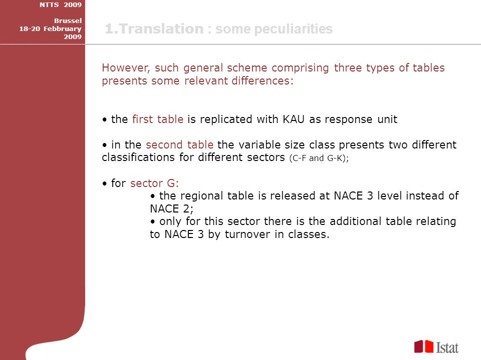 However, such general scheme comprising three types of tables presents some relevant differences: the first table is replicated with KAU as response unit in the second table the variable size class presents two different classifications for different sectors (C-F and G-K); for sector G: the regional table is released at NACE 3 level instead of NACE 2; only for this sector there is the additional table relating to NACE 3 by turnover in classes.