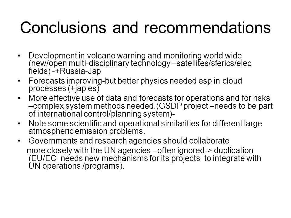 Conclusions and recommendations Development in volcano warning and monitoring world wide (new/open multi-disciplinary technology –satellites/sferics/elec fields) -+Russia-Jap Forecasts improving-but better physics needed esp in cloud processes (+jap es) More effective use of data and forecasts for operations and for risks –complex system methods needed.(GSDP project –needs to be part of international control/planning system)- Note some scientific and operational similarities for different large atmospheric emission problems.