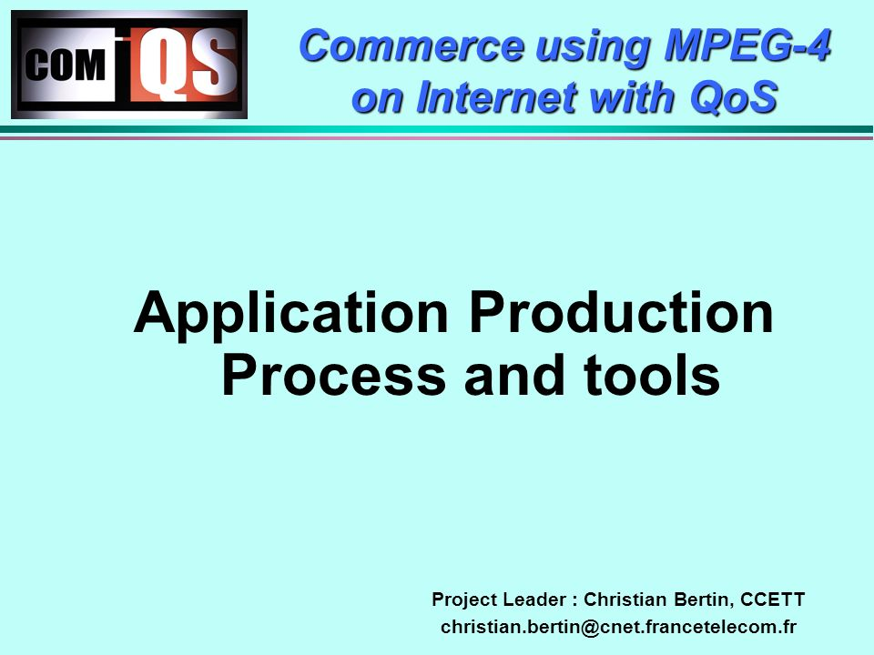 Application Production Process and tools Commerce using MPEG-4 on Internet with QoS Project Leader : Christian Bertin, CCETT christian.bertin@cnet.francetelecom.fr
