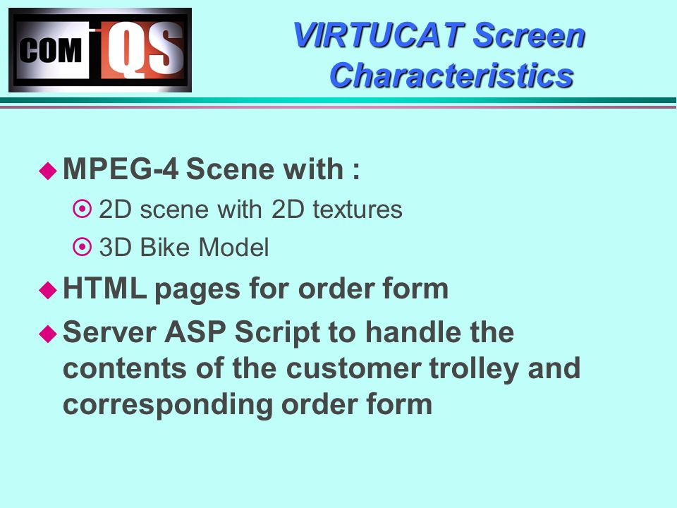 VIRTUCAT Screen Characteristics MPEG-4 Scene with : 2D scene with 2D textures 3D Bike Model HTML pages for order form Server ASP Script to handle the contents of the customer trolley and corresponding order form