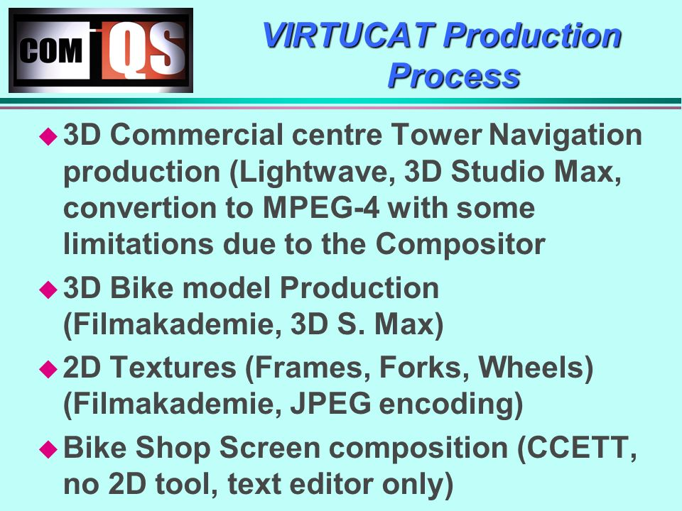 VIRTUCAT Production Process 3D Commercial centre Tower Navigation production (Lightwave, 3D Studio Max, convertion to MPEG-4 with some limitations due to the Compositor 3D Bike model Production (Filmakademie, 3D S.