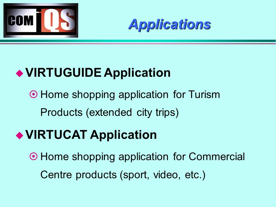 Applications VIRTUGUIDE Application Home shopping application for Turism Products (extended city trips) VIRTUCAT Application Home shopping application for Commercial Centre products (sport, video, etc.)