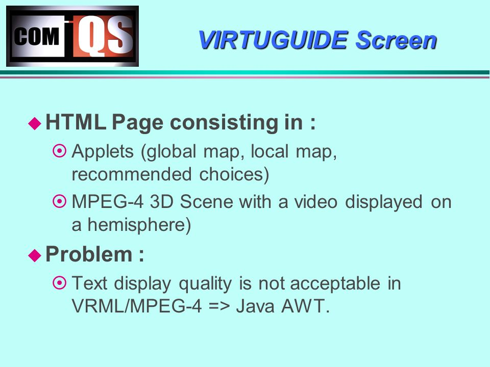 VIRTUGUIDE Screen HTML Page consisting in : Applets (global map, local map, recommended choices) MPEG-4 3D Scene with a video displayed on a hemisphere) Problem : Text display quality is not acceptable in VRML/MPEG-4 => Java AWT.