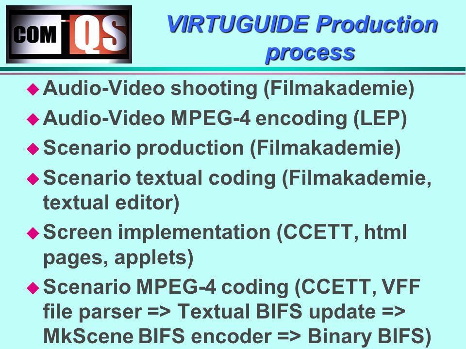 VIRTUGUIDE Production process Audio-Video shooting (Filmakademie) Audio-Video MPEG-4 encoding (LEP) Scenario production (Filmakademie) Scenario textual coding (Filmakademie, textual editor) Screen implementation (CCETT, html pages, applets) Scenario MPEG-4 coding (CCETT, VFF file parser => Textual BIFS update => MkScene BIFS encoder => Binary BIFS)