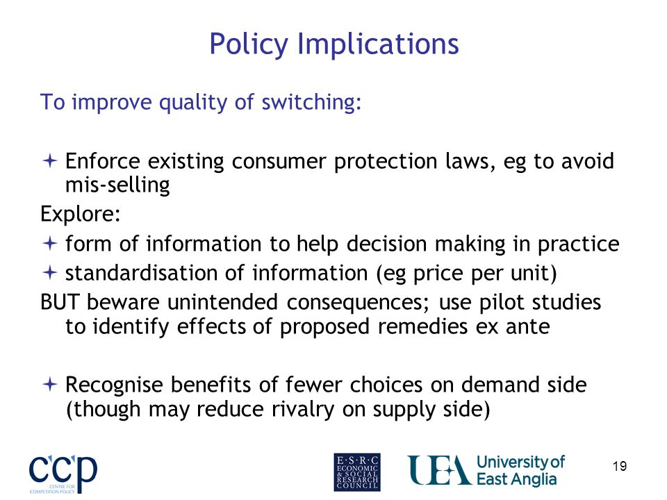 19 Policy Implications To improve quality of switching: Enforce existing consumer protection laws, eg to avoid mis-selling Explore: form of information to help decision making in practice standardisation of information (eg price per unit) BUT beware unintended consequences; use pilot studies to identify effects of proposed remedies ex ante Recognise benefits of fewer choices on demand side (though may reduce rivalry on supply side)