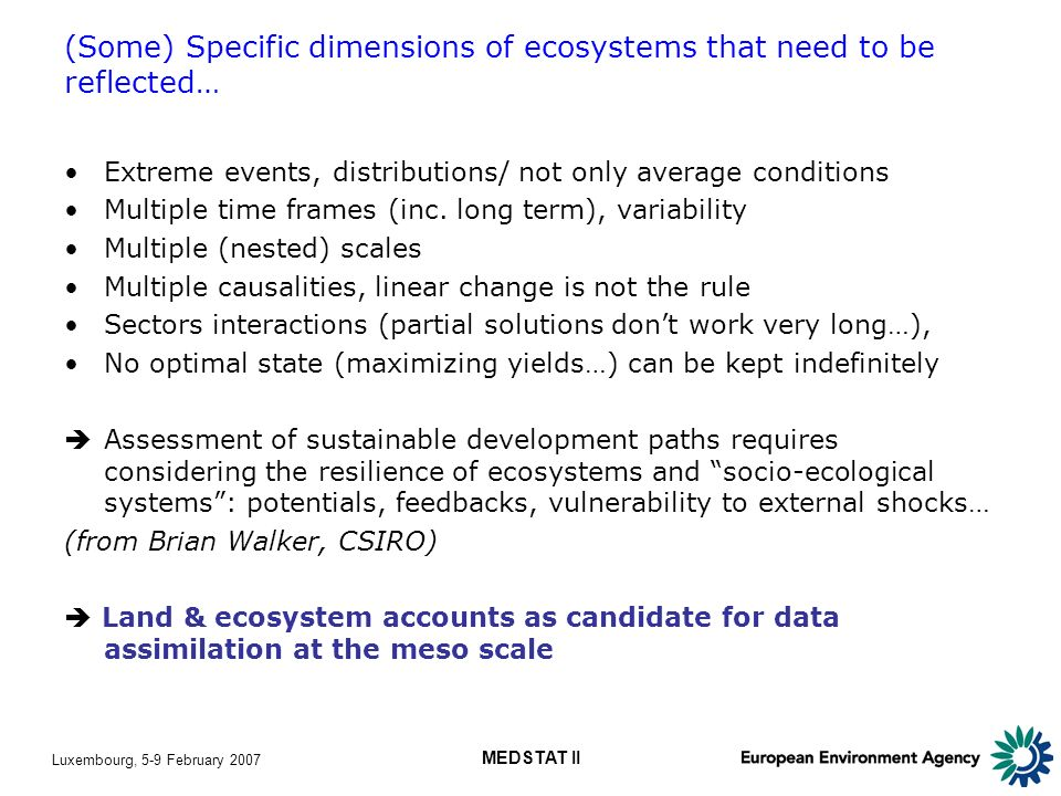 Luxembourg, 5-9 February 2007 MEDSTAT II (Some) Specific dimensions of ecosystems that need to be reflected… Extreme events, distributions/ not only average conditions Multiple time frames (inc.