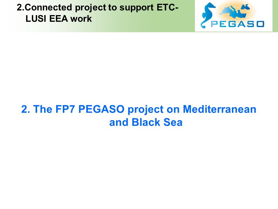 INDEX 2. The FP7 PEGASO project on Mediterranean and Black Sea 2.Connected project to support ETC- LUSI EEA work