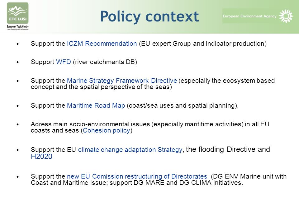 ICZM and main policies Support the ICZM Recommendation (EU expert Group and indicator production) Support WFD (river catchments DB) Support the Marine Strategy Framework Directive (especially the ecosystem based concept and the spatial perspective of the seas) Support the Maritime Road Map (coast/sea uses and spatial planning), Adress main socio-environmental issues (especially marititime activities) in all EU coasts and seas (Cohesion policy) Support the EU climate change adaptation Strategy, the flooding Directive and H2020 Support the new EU Comission restructuring of Directorates (DG ENV Marine unit with Coast and Maritime issue; support DG MARE and DG CLIMA initiatives.