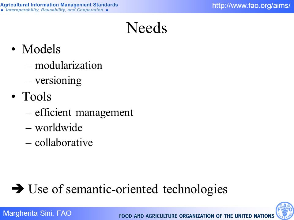 Margherita Sini, FAO 5/ http://www.fao.org/aims/ Needs Models –modularization –versioning Tools –efficient management –worldwide –collaborative Use of