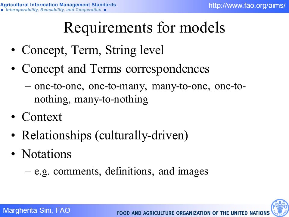 Margherita Sini, FAO 7/ http://www.fao.org/aims/ Requirements for models Concept, Term, String level Concept and Terms correspondences –one-to-one, one-to-many, many-to-one, one-to- nothing, many-to-nothing Context Relationships (culturally-driven) Notations –e.g.