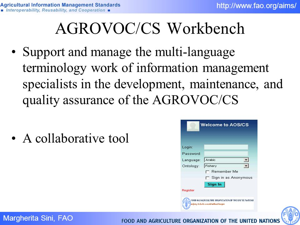 Margherita Sini, FAO 9/ http://www.fao.org/aims/ AGROVOC/CS Workbench Support and manage the multi-language terminology work of information management specialists in the development, maintenance, and quality assurance of the AGROVOC/CS A collaborative tool