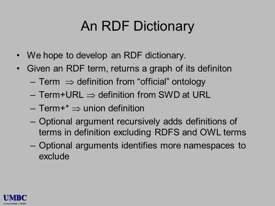 UMBC an Honors University in Maryland An RDF Dictionary We hope to develop an RDF dictionary. Given an RDF term, returns a graph of its definiton –Ter